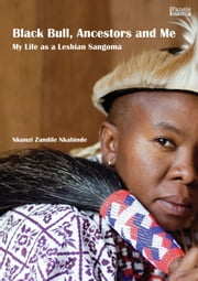 Black Bull, Ancestors and Me - My Life as a Lesbian Sangoma ebook by Nkunzi Zandile Nkabinde