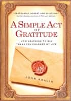 A Simple Act of Gratitude - How Learning to Say Thank You Changed My Life ebook by John Kralik
