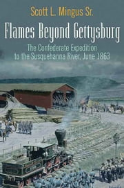 Flames Beyond Gettysburg - The Confederate Expedition to the Susquehanna River, June 1863 ebook by Scott Mingus