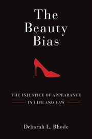 The Beauty Bias : The Injustice Of Appearance In Life And Law ebook by Deborah L. Rhode