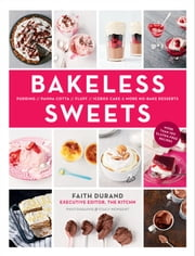Bakeless Sweets - Pudding, Panna Cotta, Fluff, Icebox Cake, and More No-Bake Desserts ebook by Faith Durand