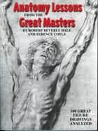 Anatomy Lessons From the Great Masters ebook by Robert Beverly Hale,Terence Coyle