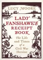 Lady Fanshawe's Receipt Book - The Life and Times of a Civil War Heroine ebook by Lucy Moore
