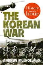 The Korean War: History in an Hour 電子書 by Andrew Mulholland