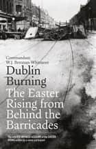 Dublin Burning: The Easter Rising From Behind the Barricades: The Only Eye-Witness Account of the Easter Rising written by a senior participant ebook by W.J. Brennan-Whitmore