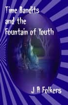 Time Bandits and the Fountain of Youth ebook by J. A. Folkers