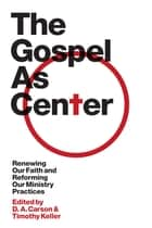 The Gospel as Center: Renewing Our Faith and Reforming Our Ministry Practices ebook by D. A. Carson,Timothy Keller,Reddit  Andrews III,Thabiti M. Anyabwile,Mike Bullmore,Bryan Chapell,Andrew Davis,Kevin DeYoung,J. Ligon Duncan,Richard D. Phillips,Philip Graham Ryken,Tim Savage,Colin S. Smith,Sam Storms,Stephen T. Um,Sandy Willson