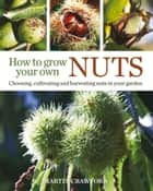 How to Grow Your Own Nuts - Choosing, Cultivating and Harvesting Nuts in Your Garden ebook by Martin Crawford