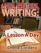Living, Breathing, Writing: A Lesson A Day ebook by Chelle Cordero