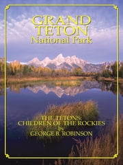 Grand Teton: Children Of The Rockies ebook by George Robinson
