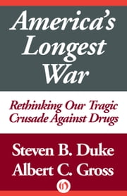 America's Longest War - Rethinking Our Tragic Crusade Against Drugs ebook by Steven B. Duke,Albert C. Gross