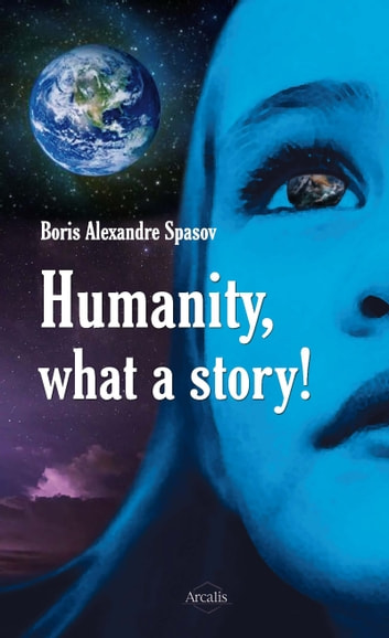 Humanity, What a Story! - A Compelling Portrait of Our Society ebook by Boris Alexandre Spasov
