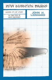 How Invention Begins - Echoes of Old Voices in the Rise of New Machines ebook by John H. Lienhard