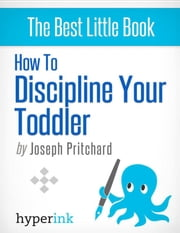 How To Discipline Your Toddler (Stop Your Child's Tantrums and Behavior Issues) ebook by Joseph  Phillip Pritchard
