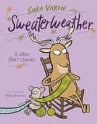 Sweaterweather - & Other Short Stories eBook by Sara Varon