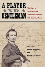 A Player and a Gentleman - The Diary of Harry Watkins, Nineteenth-Century U.S. American Actor ebook by Amy E Hughes, Naomi J Stubbs
