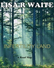Infertility-Land: A Roadmap ebook by Lisa R Waite