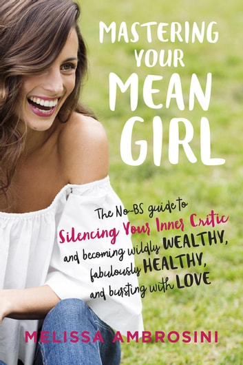 Mastering Your Mean Girl - The No-BS Guide to Silencing Your Inner Critic and Becoming Wildly Wealthy, Fabulously Healthy, and Bursting with Love ebook by Melissa Ambrosini