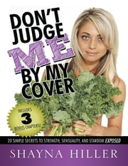 Don't Judge Me By My Cover: 20 Simple Secrets to Strength, Sensuality, and Stardom Exposed ebook by Shayna Hiller