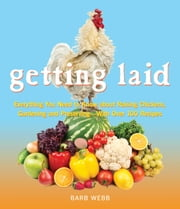 Getting Laid - Everything You Need to Know About Raising Chickens, Gardening and Preserving — with Over 100 Recipes! ebook by Barb Webb