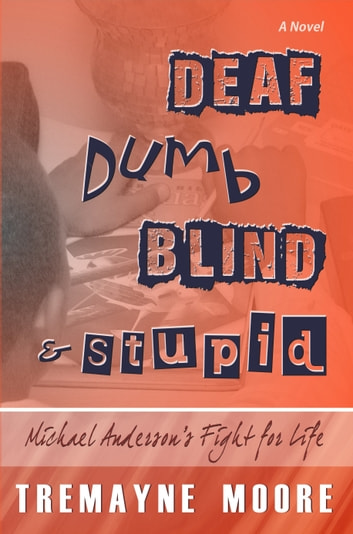 Deaf, Dumb, Blind & Stupid: Michael Anderson's Fight For Life ebook by Tremayne Moore