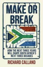 Make or Break - How the next three years will shape South Africa's next three decades ebook by Richard Calland