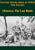 United States Army in WWII - the Pacific - Okinawa: the Last Battle - [Illustrated Edition] ebook by Roy E. Appleman, James M. Burns, Russell A. Gugeler,...