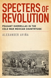 Specters of Revolution - Peasant Guerrillas in the Cold War Mexican Countryside ebook by Alexander Avina