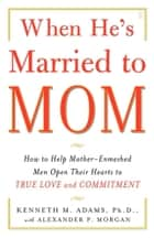 When He's Married to Mom ebook by Alexander P. Morgan,Kenneth M. Adams, Ph.D.