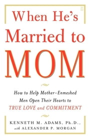 When He's Married to Mom - How to Help Mother-Enmeshed Men Open Their Hearts to True Love and Commitment ebook by Alexander P. Morgan, Kenneth M. Adams, Ph.D.