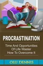 Procrastination: Time And Opportunities Of Life Waster. How To Overcome It. ebook by Olu Dennis