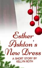 Esther Ashton's New Dress: A Short Story ebook by Kellyn Roth
