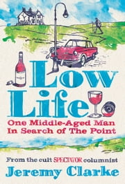 Low Life - One Middle-Aged Man in Search of the Point ebook by Jeremy Clarke