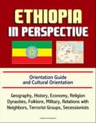 Ethiopia in Perspective: Orientation Guide and Cultural Orientation: Geography, History, Economy, Religion, Dynasties, Folklore, Military, Relations with Neighbors, Terrorist Groups, Secessionists ebook by Progressive Management
