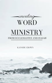 Unveiling Word Ministry From Ecclesiastes and Isaiah ebook by Kayode Crown