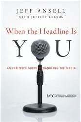 When the Headline Is You - An Insider's Guide to Handling the Media ebook by Jeff Ansell