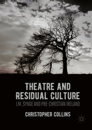 Theatre and Residual Culture - J.M. Synge and Pre-Christian Ireland ebook by Christopher Collins