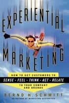 Experiential Marketing - How to Get Customers to Sense, Feel, Think, Act, Relate ebook by Bernd H. Schmitt