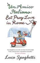 Un Amico Italiano: Eat, Pray, Love in Rome - Eat, Pray, Love in Rome ebook by Luca Spaghetti