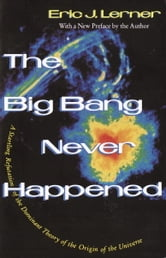 The Big Bang Never Happened - A Startling Refutation of the Dominant Theory of the Origin of the Universe ebook by Eric Lerner