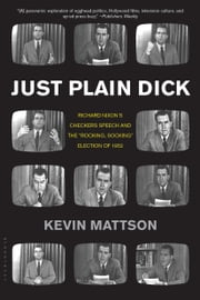 "Just Plain Dick - Richard Nixon's Checkers Speech and the ""Rocking, Socking†? Election of 1952 ebook by Kevin Mattson"