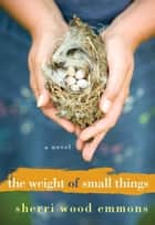 The Weight of Small Things ebook by Sherri Wood Emmons