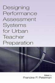 Designing Performance Assessment Systems for Urban Teacher Preparation ebook by Francine P. Peterman