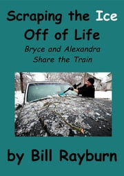 Scraping the Ice Off of Life: Bryce and Alexandra Share the Train ebook by Bill Rayburn