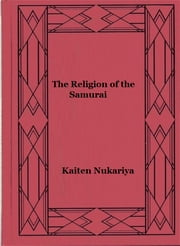 The Religion of the Samurai - A Study of Zen Philosophy and Discipline in China and Japan ebook by Kaiten Nukariya
