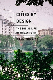Cities by Design - The Social Life of Urban Form ebook by Fran Tonkiss