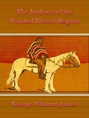 The Indians of the Painted Desert Region ebook by George Wharton James