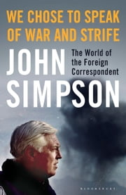 We Chose to Speak of War and Strife - The World of the Foreign Correspondent ebook by John Simpson