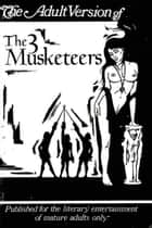 The Adult Version of The Three Musketeers ebook by Robert Elgin