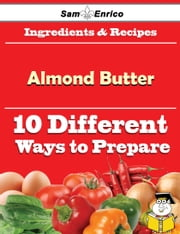 10 Ways to Use Almond Butter (Recipe Book) ebook by Myesha Dale,Sam Enrico
